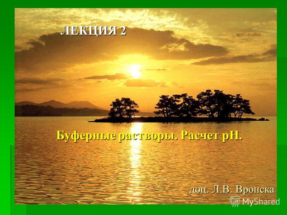 ЛЕКЦИЯ 2 Буферные растворы. Расчет рН. доц. Л.В. Вронска