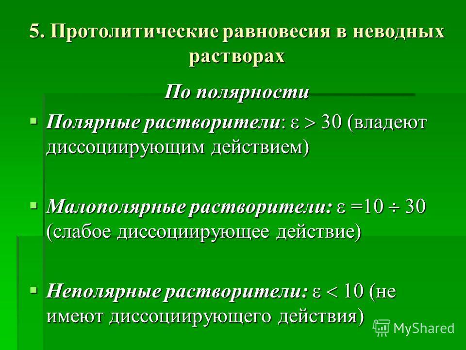 5. Протолитические равновесия в неводных растворах По полярности Полярные растворители: 30 (владеют диссоциирующим действием) Полярные растворители: 30 (владеют диссоциирующим действием) Малополярные растворители: =10 30 (слабое диссоциирующее действ