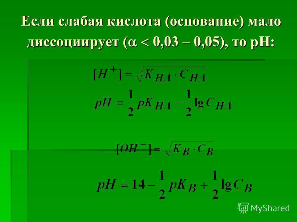 Если слабая кислота (основание) мало диссоциирует ( 0,03 – 0,05), то рН: