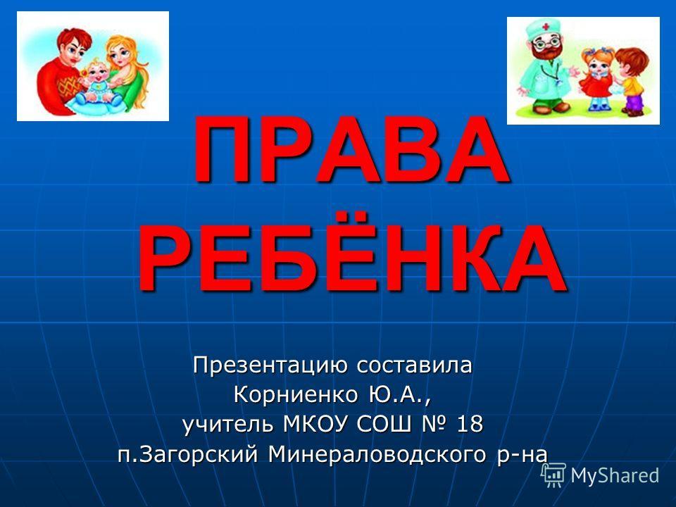 ПРАВА РЕБЁНКА Презентацию составила Корниенко Ю.А., учитель МКОУ СОШ 18 п.Загорский Минераловодского р-на