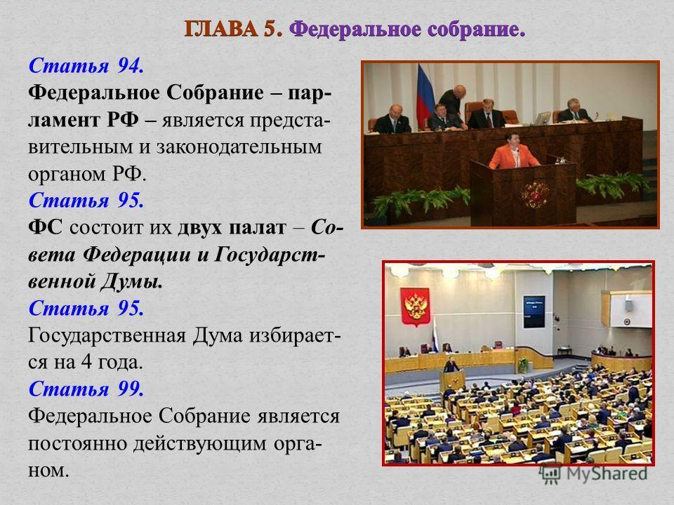 Статья 94. Федеральное Собрание – пар- ламент РФ – является предста- вительным и законодательным органом РФ. Статья 95. ФС состоит их двух палат – Со- вета Федерации и Государст- венной Думы. Статья 95. Государственная Дума избирает- ся на 4 года. Ст