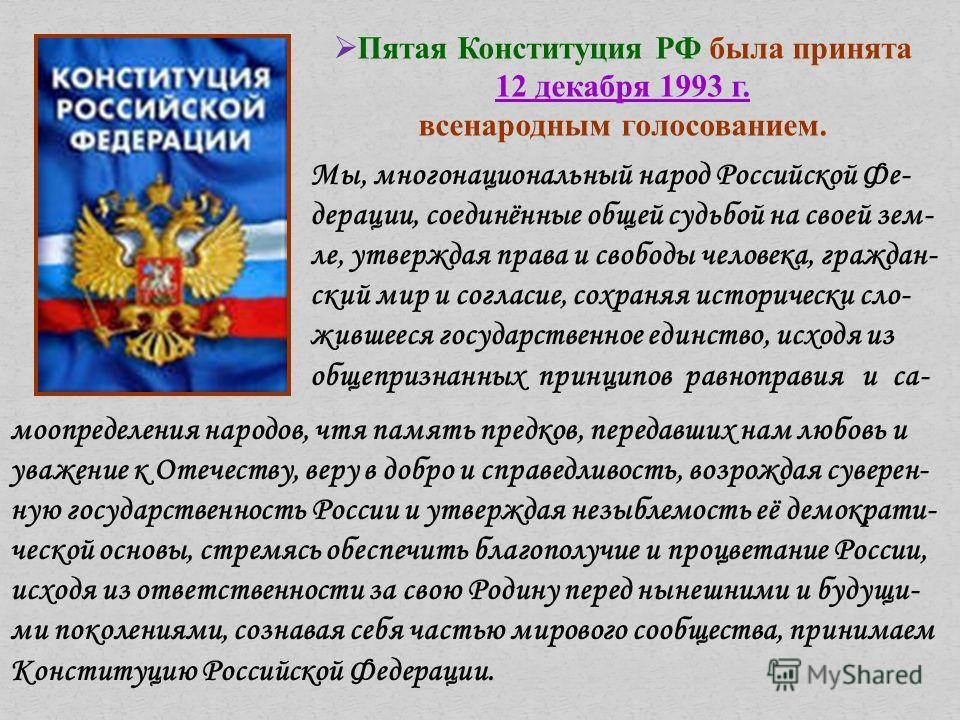 Пятая Конституция РФ была принята 12 декабря 1993 г. всенародным голосованием. Мы, многонациональный народ Российской Фе- дерации, соединённые общей судьбой на своей зем- ле, утверждая права и свободы человека, граждан- ский мир и согласие, сохраняя