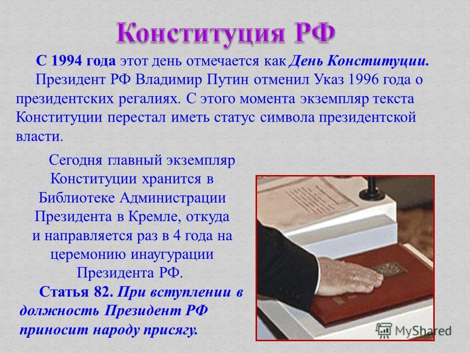 С 1994 года этот день отмечается как День Конституции. Президент РФ Владимир Путин отменил Указ 1996 года о президентских регалиях. С этого момента экземпляр текста Конституции перестал иметь статус символа президентской власти. Сегодня главный экзем