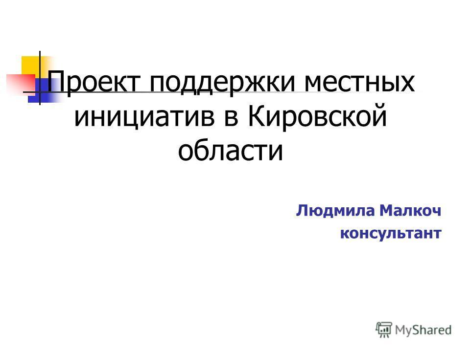 Проект поддержки местных инициатив в Кировской области Людмила Малкоч консультант
