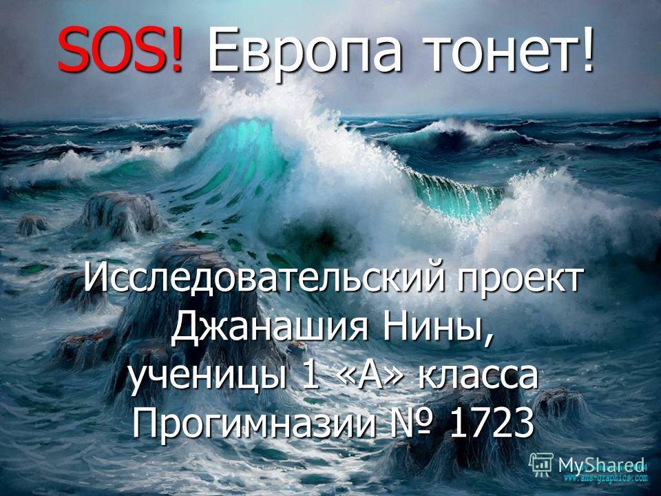 Исследовательский проект Джанашия Нины, ученицы 1 «А» класса Прогимназии 1723 SOS! Европа тонет!