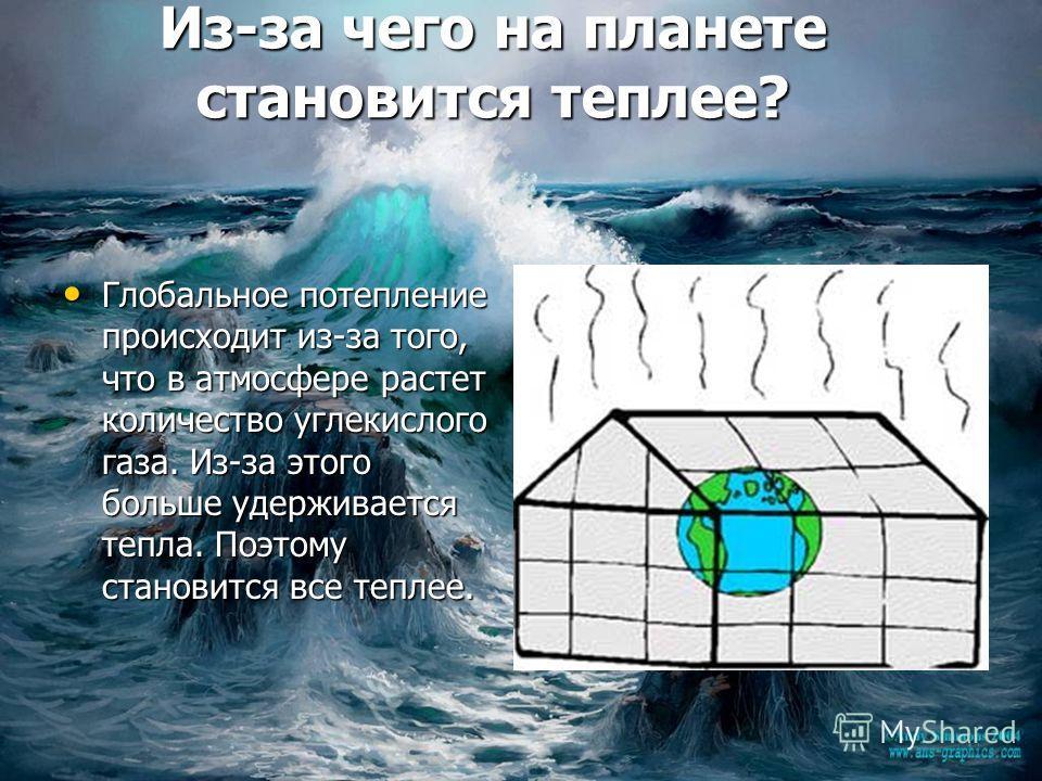 Из-за чего на планете становится теплее? Глобальное потепление происходит из-за того, что в атмосфере растет количество углекислого газа. Из-за этого больше удерживается тепла. Поэтому становится все теплее. Глобальное потепление происходит из-за тог
