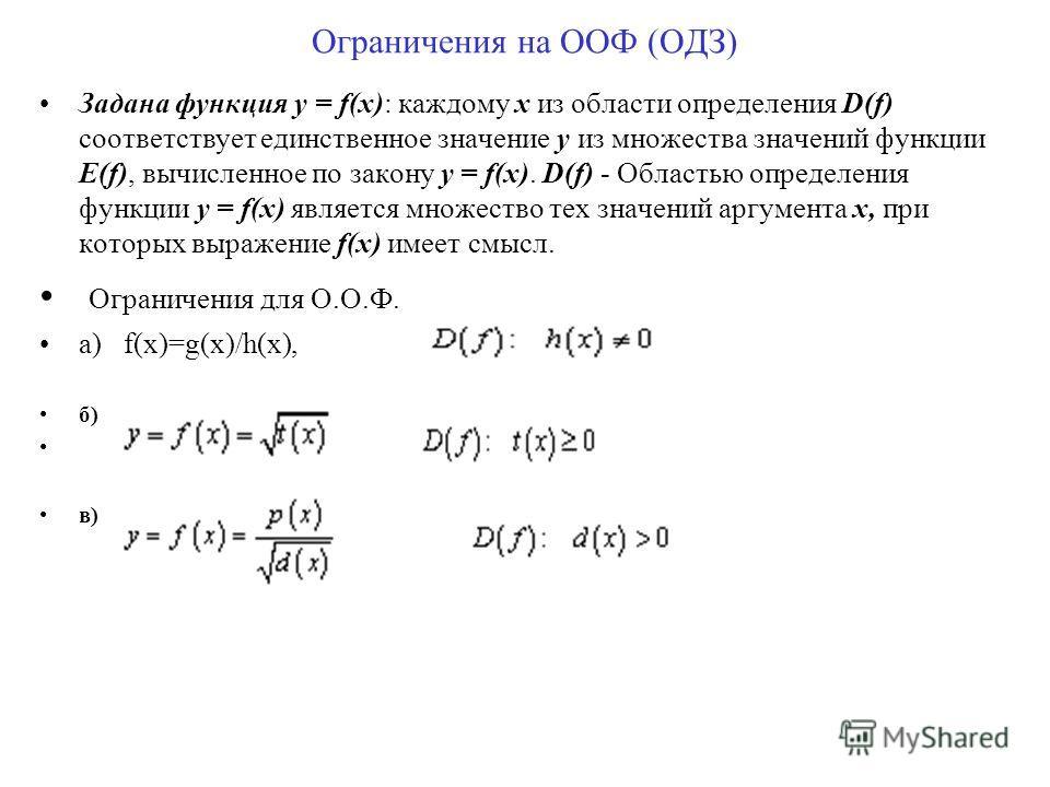 Ограничения на ООФ (ОДЗ) Задана функция y = f(x): каждому x из области определения D(f) соответствует единственное значение y из множества значений функции E(f), вычисленное по закону y = f(x). D(f) - Областью определения функции y = f(x) является мн