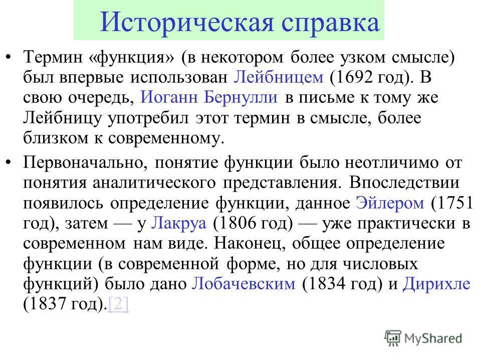 Историческая справка Термин «функция» (в некотором более узком смысле) был впервые использован Лейбницем (1692 год). В свою очередь, Иоганн Бернулли в письме к тому же Лейбницу употребил этот термин в смысле, более близком к современному. Первоначаль