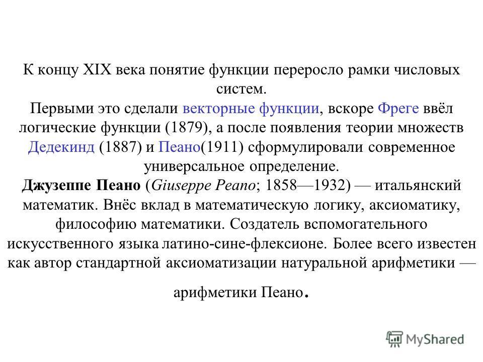 К концу XIX века понятие функции переросло рамки числовых систем. Первыми это сделали векторные функции, вскоре Фреге ввёл логические функции (1879), а после появления теории множеств Дедекинд (1887) и Пеано(1911) сформулировали современное универсал