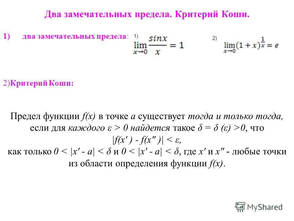Два замечательных предела. Критерий Коши. 1)два замечательных предела: 2)Критерий Коши: 1) 2) Предел функции f(x) в точке a существует тогда и только тогда, если для каждого ε > 0 найдется такое δ = δ (ε) >0, что |f(x' ) - f(x
