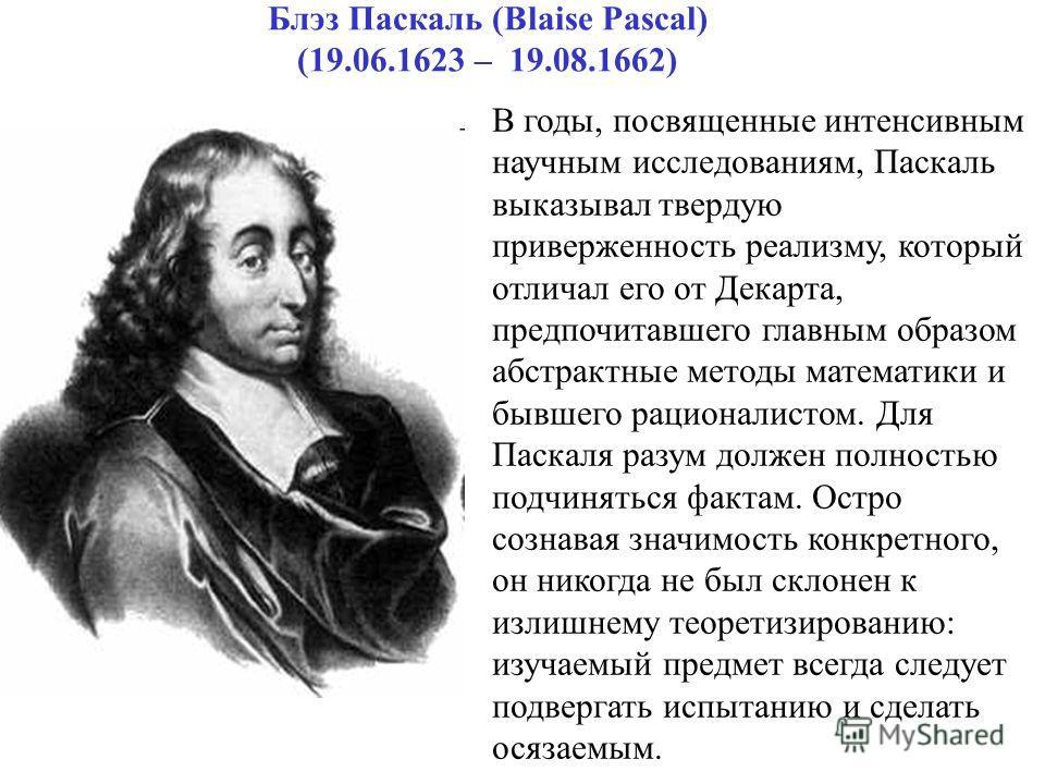 Блэз Паскаль (Вlaise Pascal) (19.06.1623 – 19.08.1662) В годы, посвященные интенсивным научным исследованиям, Паскаль выказывал твердую приверженность реализму, который отличал его от Декарта, предпочитавшего главным образом абстрактные методы матема