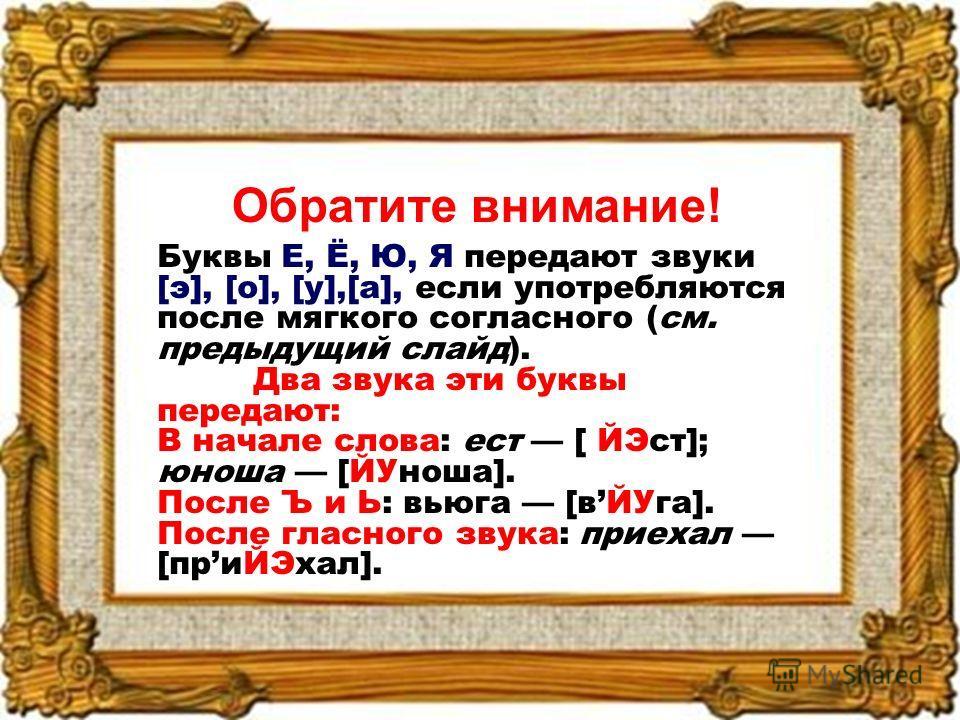 Обратите внимание! Буквы Е, Ё, Ю, Я передают звуки [э], [о], [у],[а], если употребляются после мягкого согласного (см. предыдущий слайд). Два звука эти буквы передают: В начале слова: ест [ ЙЭст]; юноша [ЙУноша]. После Ъ и Ь: вьюга [вЙУга]. После гла