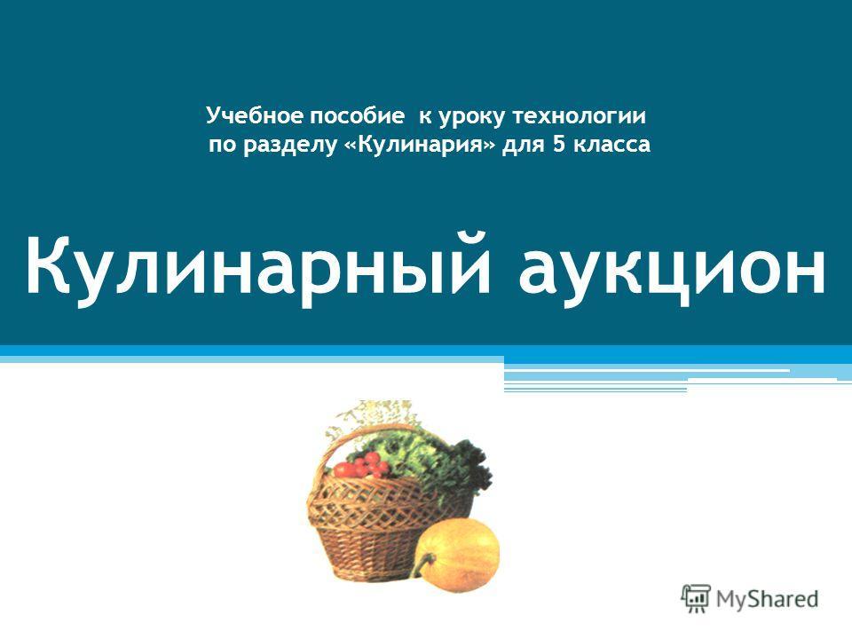 Учебное пособие к уроку технологии по разделу «Кулинария» для 5 класса Кулинарный аукцион
