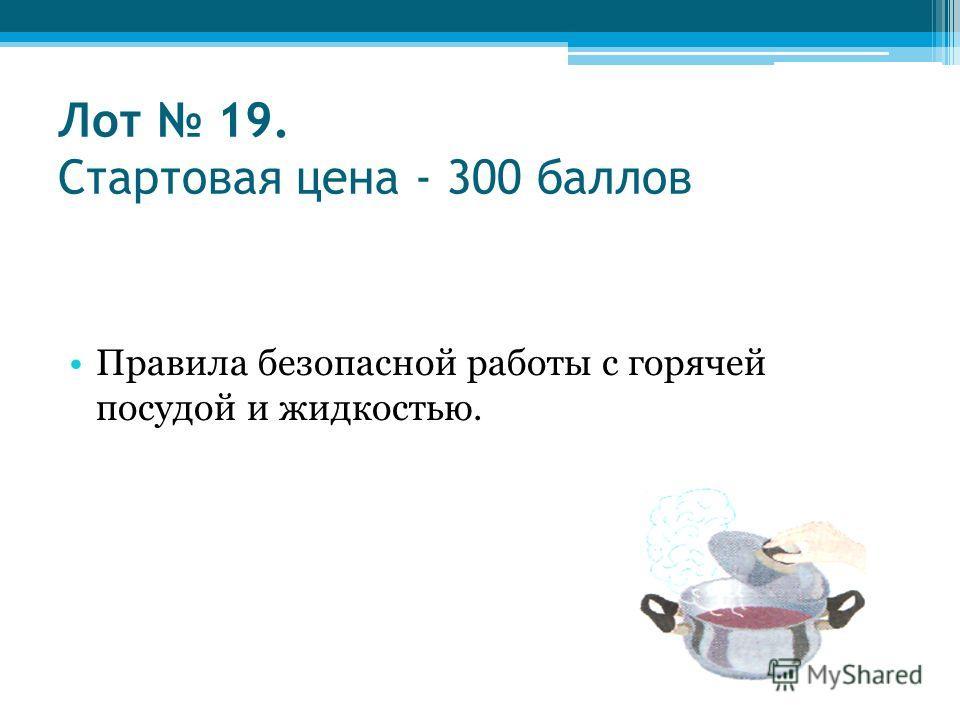 Лот 19. Стартовая цена - 300 баллов Правила безопасной работы с горячей посудой и жидкостью.