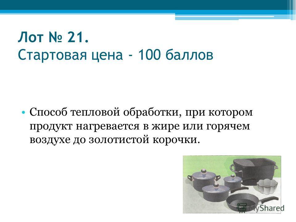 Лот 21. Стартовая цена - 100 баллов Способ тепловой обработки, при котором продукт нагревается в жире или горячем воздухе до золотистой корочки.