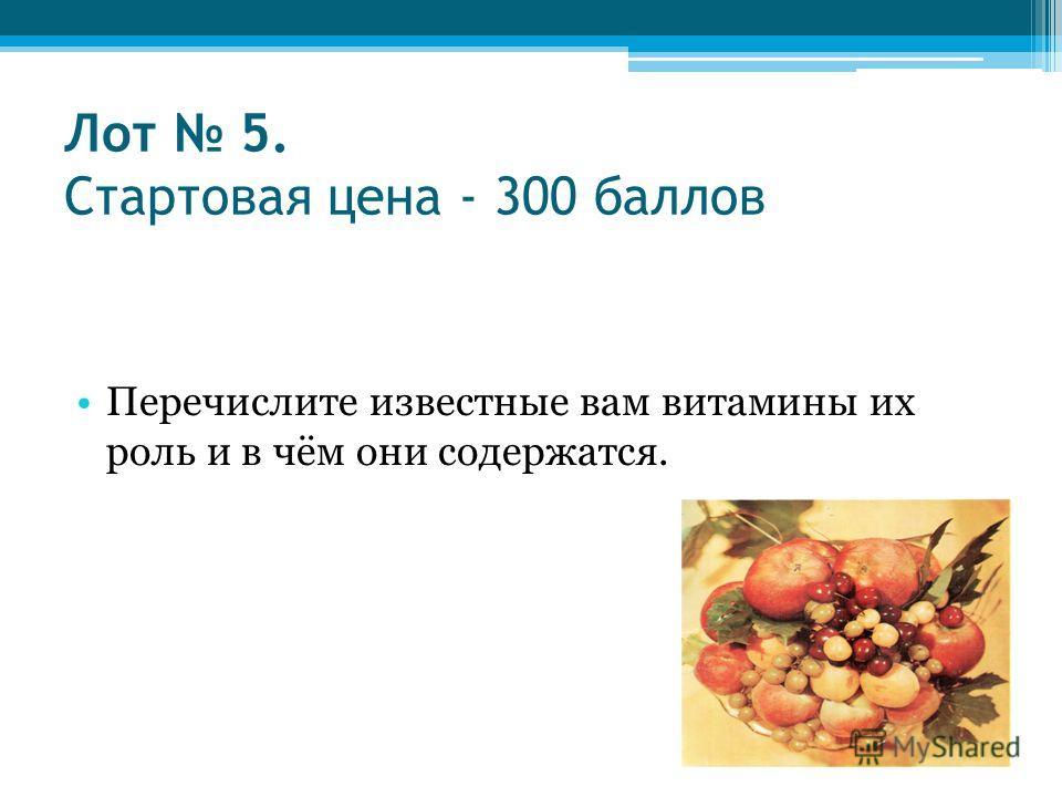 Лот 5. Стартовая цена - 300 баллов Перечислите известные вам витамины их роль и в чём они содержатся.