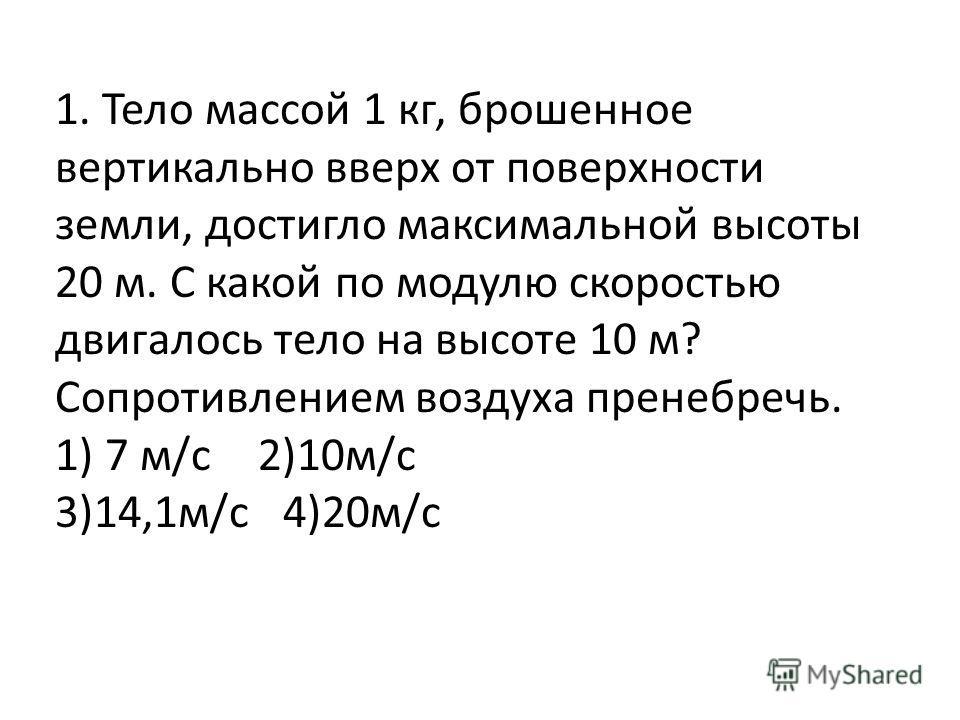 1. Тело массой 1 кг, брошенное вертикально вверх от поверхности земли, достигло максимальной высоты 20 м. С какой по модулю скоростью двигалось тело на высоте 10 м? Сопротивлением воздуха пренебречь. 1) 7 м/с 2)10м/с 3)14,1м/с 4)20м/с