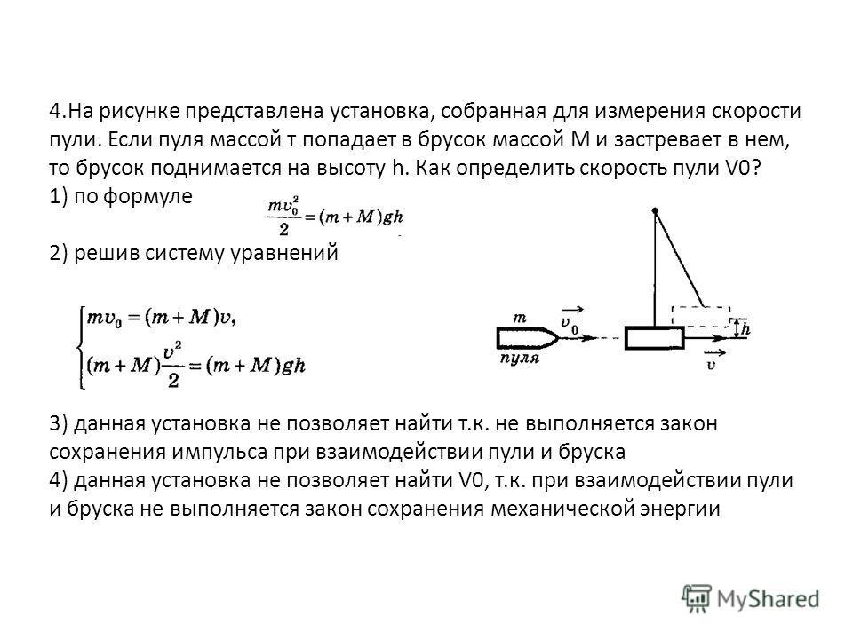 4.На рисунке представлена установка, собранная для измерения скорости пули. Если пуля массой т попадает в брусок массой М и застревает в нем, то брусок поднимается на высоту h. Как определить скорость пули V0? 1) по формуле 2) решив систему уравнени
