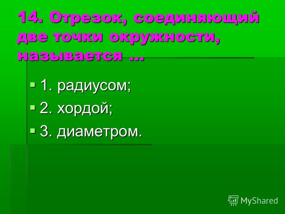 14. Отрезок, соединяющий две точки окружности, называется … 1. радиусом; 1. радиусом; 2. хордой; 2. хордой; 3. диаметром. 3. диаметром.