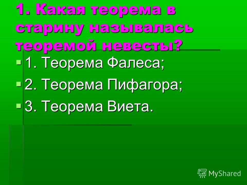 1. Какая теорема в старину называлась теоремой невесты? 1. Теорема Фалеса; 1. Теорема Фалеса; 2. Теорема Пифагора; 2. Теорема Пифагора; 3. Теорема Виета. 3. Теорема Виета.