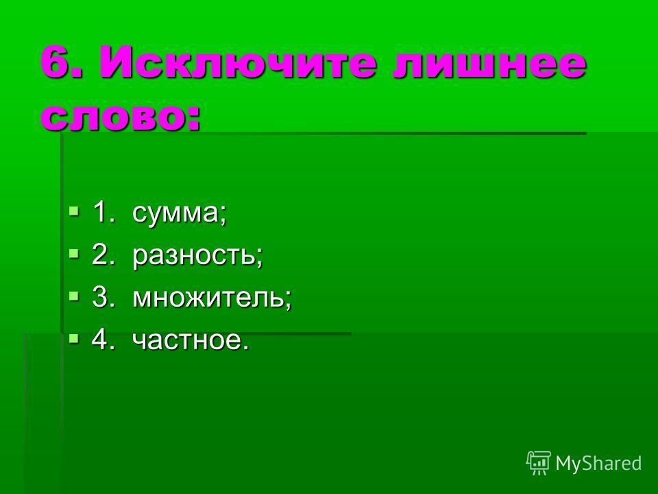 6. Исключите лишнее слово: 1. сумма; 1. сумма; 2. разность; 2. разность; 3. множитель; 3. множитель; 4. частное. 4. частное.
