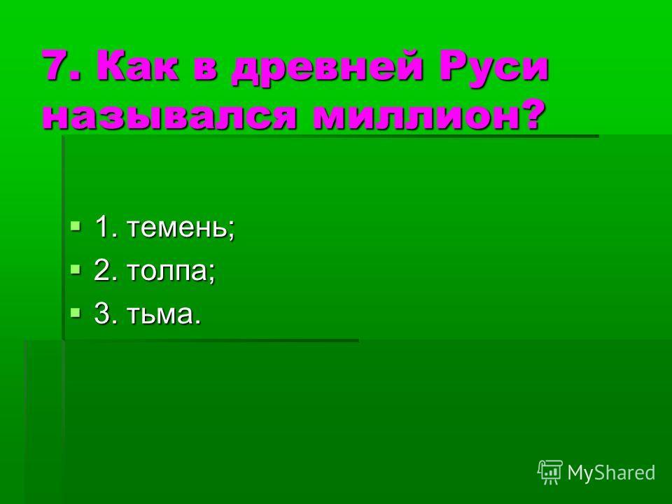 7. Как в древней Руси назывался миллион? 1. темень; 1. темень; 2. толпа; 2. толпа; 3. тьма. 3. тьма.