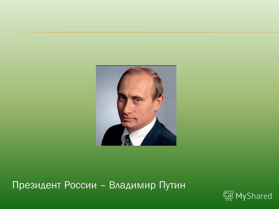 Президент России – Владимир Путин
