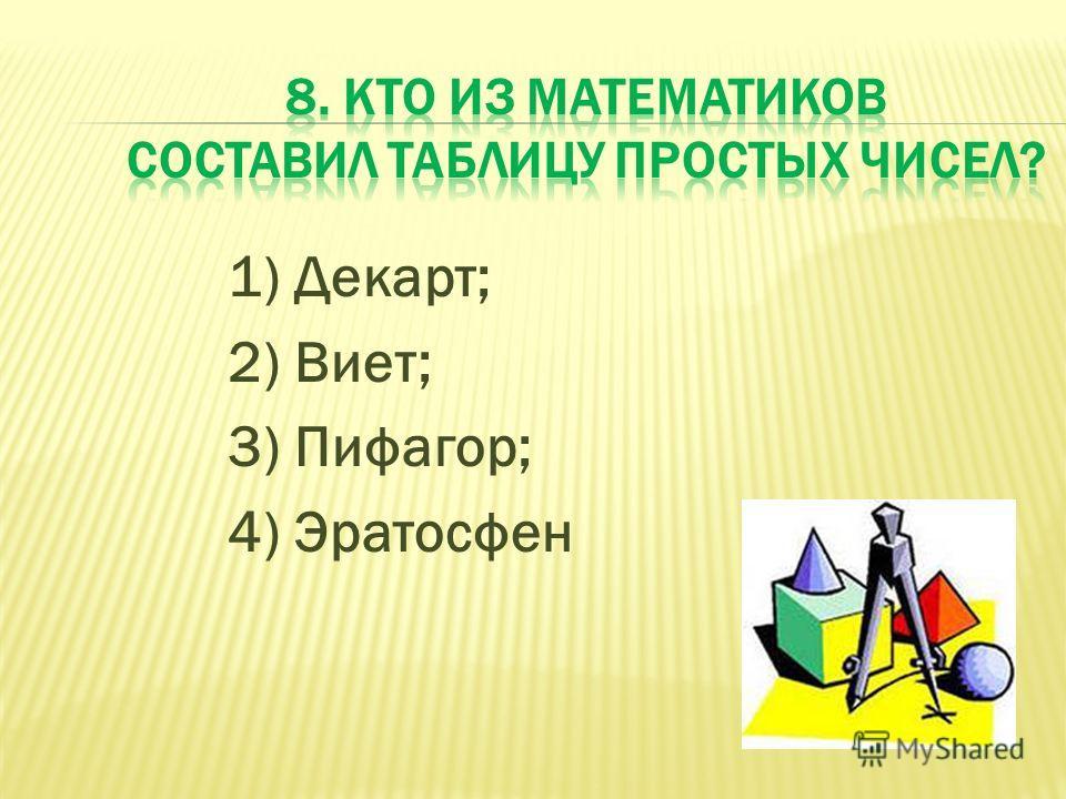 1) Декарт; 2) Виет; 3) Пифагор; 4) Эратосфен