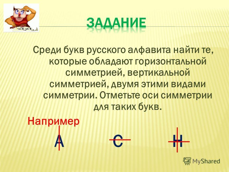 Среди букв русского алфавита найти те, которые обладают горизонтальной симметрией, вертикальной симметрией, двумя этими видами симметрии. Отметьте оси симметрии для таких букв. Например А С Н