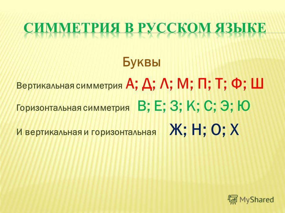 Буквы Вертикальная симметрия А; Д; Л; М; П; Т; Ф; Ш Горизонтальная симметрия В; Е; З; К; С; Э; Ю И вертикальная и горизонтальная Ж; Н; О; Х