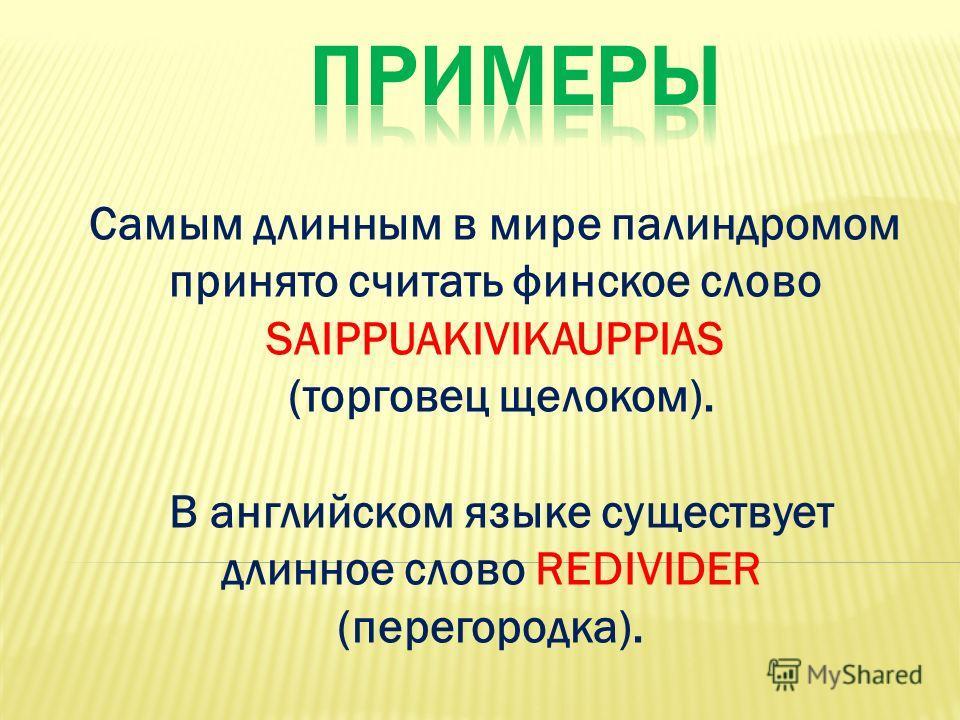 Самым длинным в мире палиндромом принято считать финское слово SAIPPUAKIVIKAUPPIAS (торговец щелоком). В английском языке существует длинное слово REDIVIDER (перегородка).