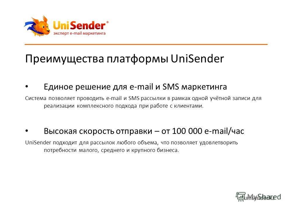 Преимущества платформы UniSender Единое решение для e-mail и SMS маркетинга Система позволяет проводить e-mail и SMS рассылки в рамках одной учётной записи для реализации комплексного подхода при работе с клиентами. Высокая скорость отправки – от 100