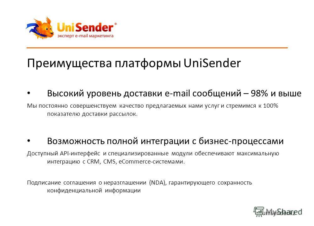 Преимущества платформы UniSender Высокий уровень доставки e-mail сообщений – 98% и выше Мы постоянно совершенствуем качество предлагаемых нами услуг и стремимся к 100% показателю доставки рассылок. Возможность полной интеграции с бизнес-процессами До