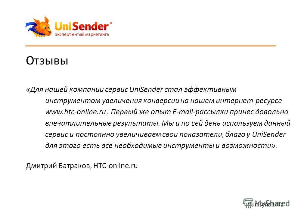 Отзывы «Для нашей компании сервис UniSender стал эффективным инструментом увеличения конверсии на нашем интернет-ресурсе www.htc-online.ru. Первый же опыт E-mail-рассылки принес довольно впечатлительные результаты. Мы и по сей день используем данный
