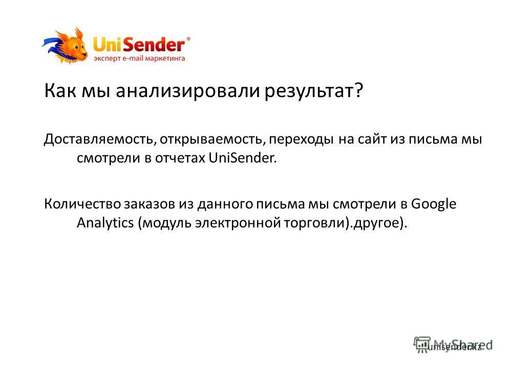 Как мы анализировали результат? Доставляемость, открываемость, переходы на сайт из письма мы смотрели в отчетах UniSender. Количество заказов из данного письма мы смотрели в Google Analytics (модуль электронной торговли).другое). unisender.kz