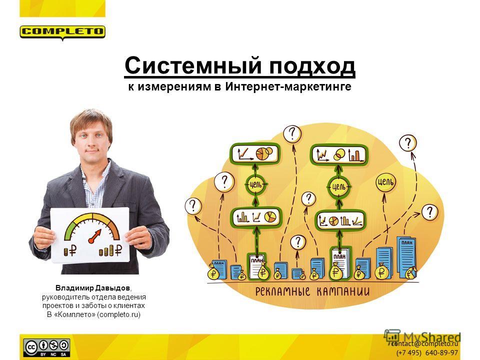 Владимир Давыдов, руководитель отдела ведения проектов и заботы о клиентах В «Комплето» (completo.ru) Системный подход к измерениям в Интернет-маркетинге