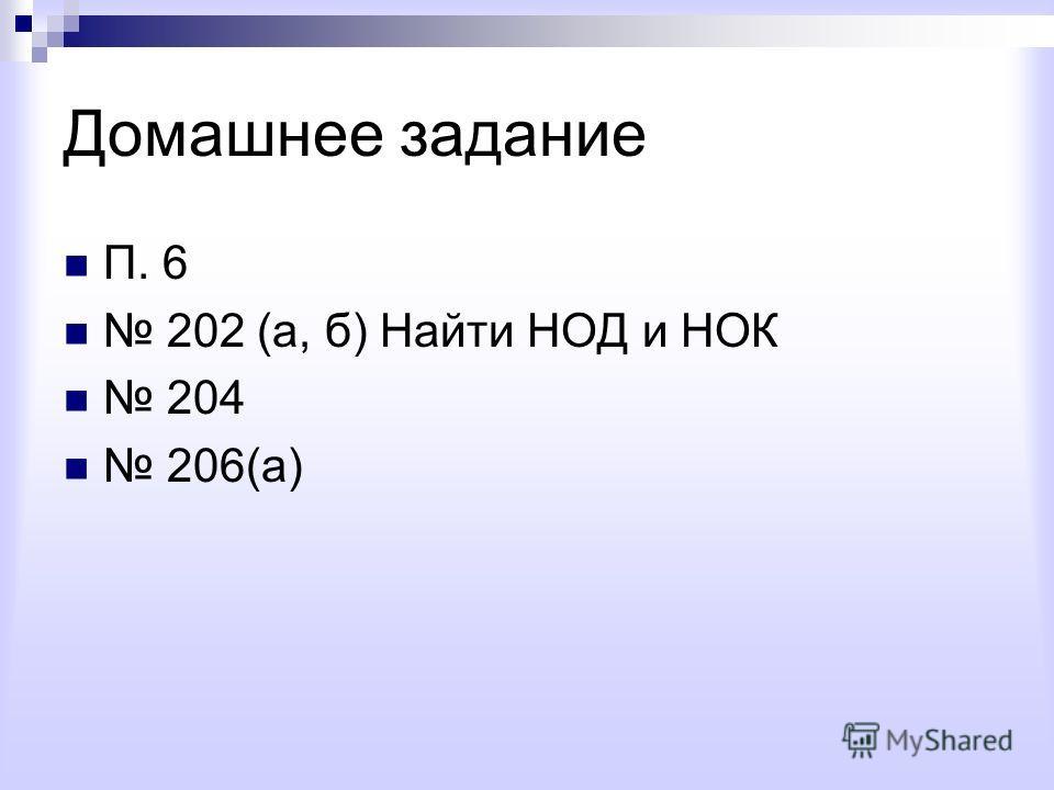 Домашнее задание П. 6 202 (а, б) Найти НОД и НОК 204 206(а)