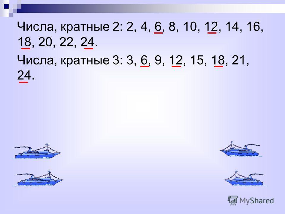 Числа, кратные 2: 2, 4, 6, 8, 10, 12, 14, 16, 18, 20, 22, 24. Числа, кратные 3: 3, 6, 9, 12, 15, 18, 21, 24.