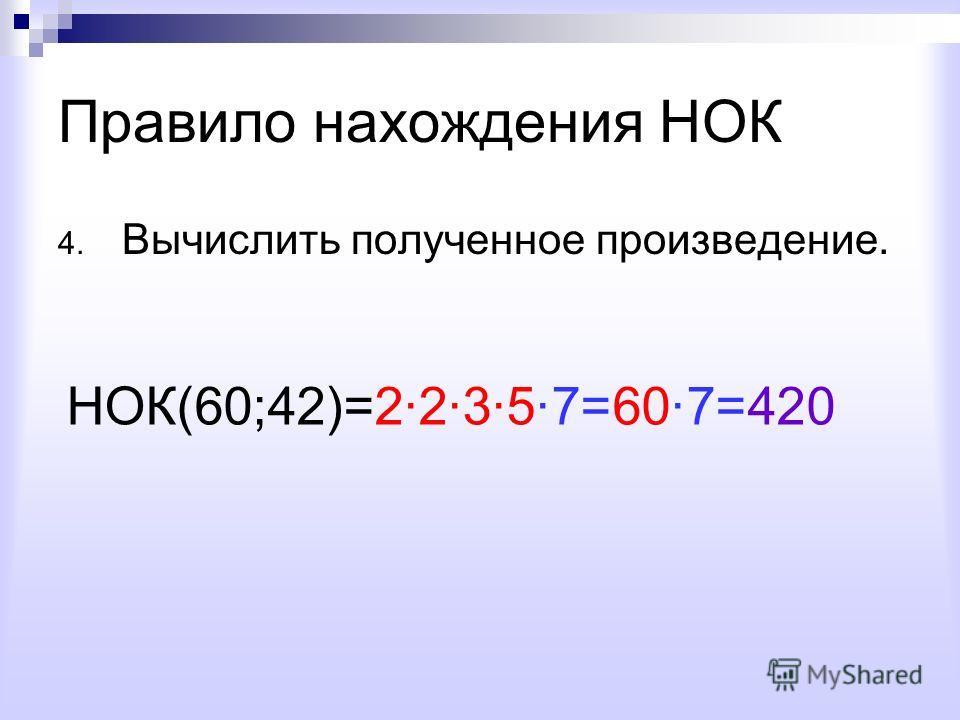 Правило нахождения НОК 4. Вычислить полученное произведение. НОК(60;42)=22357=607=420