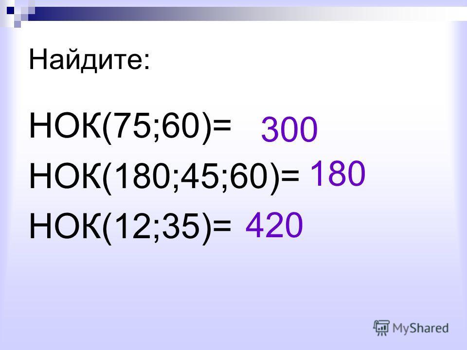 Найдите: НОК(75;60)= НОК(180;45;60)= НОК(12;35)= 300 180 420