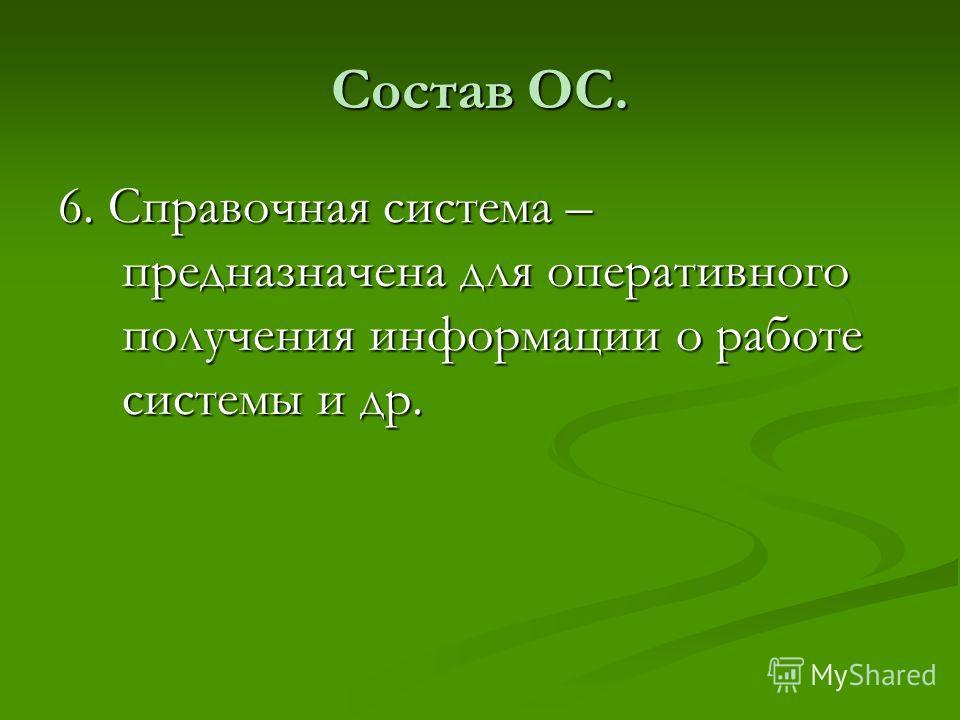 Состав ОС. 6. Справочная система – предназначена для оперативного получения информации о работе системы и др.