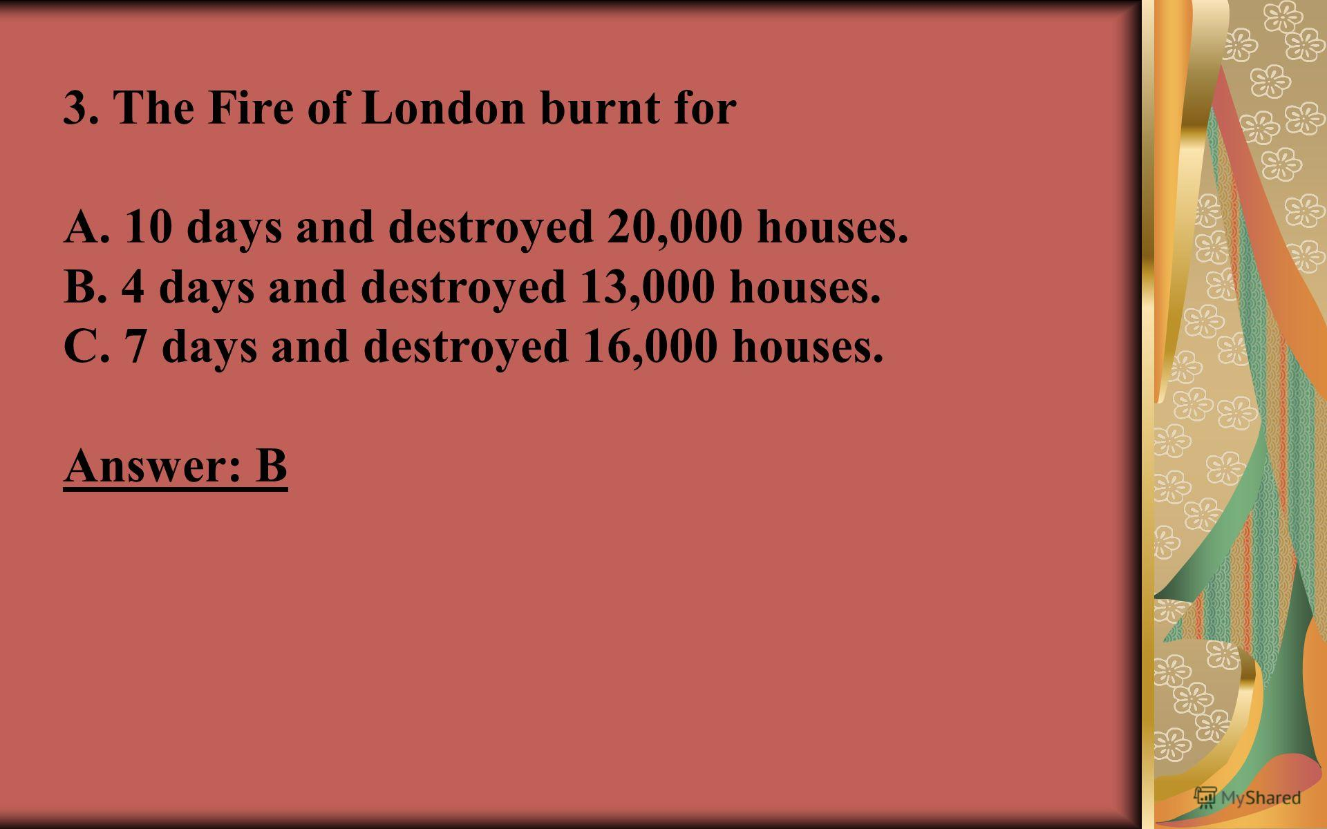 3. The Fire of London burnt for A. 10 days and destroyed 20,000 houses. B. 4 days and destroyed 13,000 houses. C. 7 days and destroyed 16,000 houses. Answer: B