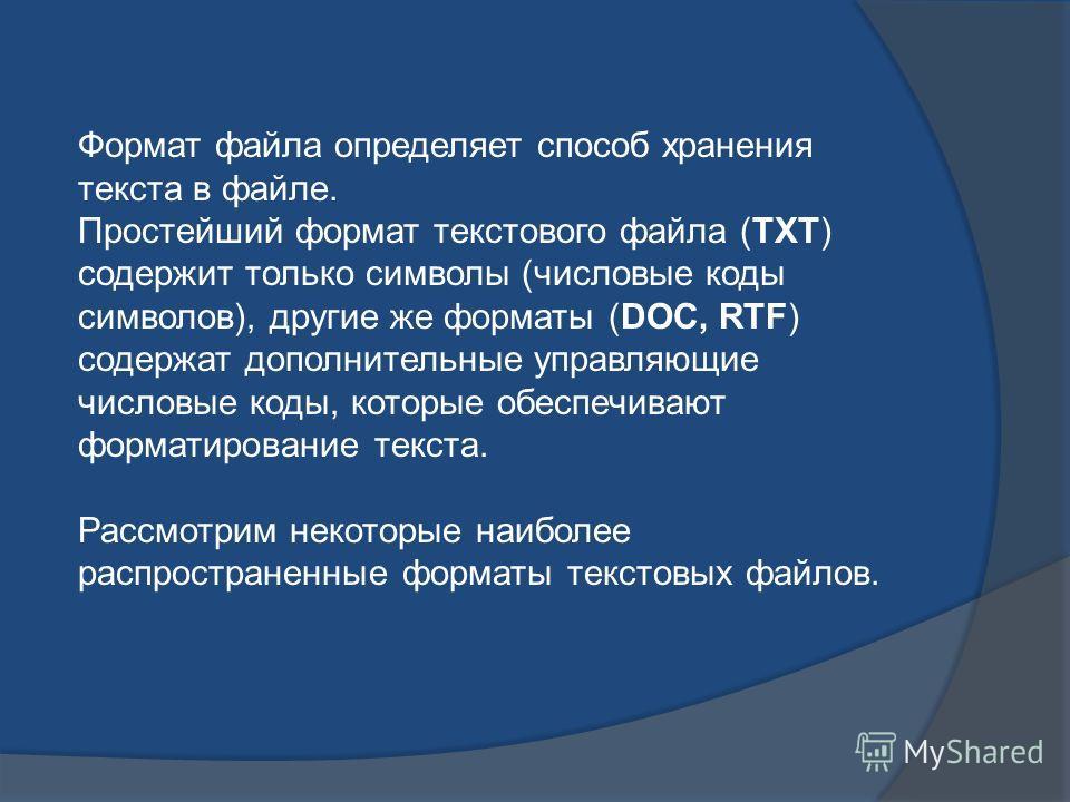 Формат файла определяет способ хранения текста в файле. Простейший формат текстового файла (ТХТ) содержит только символы (числовые коды символов), другие же форматы (DOC, RTF) содержат дополнительные управляющие числовые коды, которые обеспечивают фо
