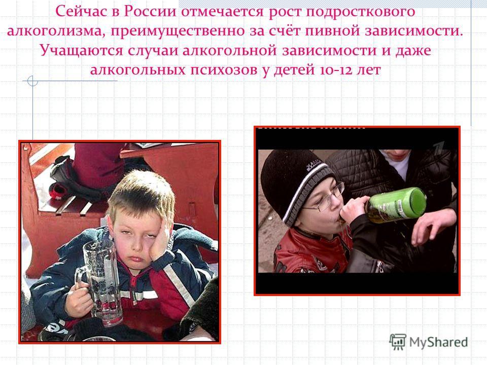 Сейчас в России отмечается рост подросткового алкоголизма, преимущественно за счёт пивной зависимости. Учащаются случаи алкогольной зависимости и даже алкогольных психозов у детей 10-12 лет