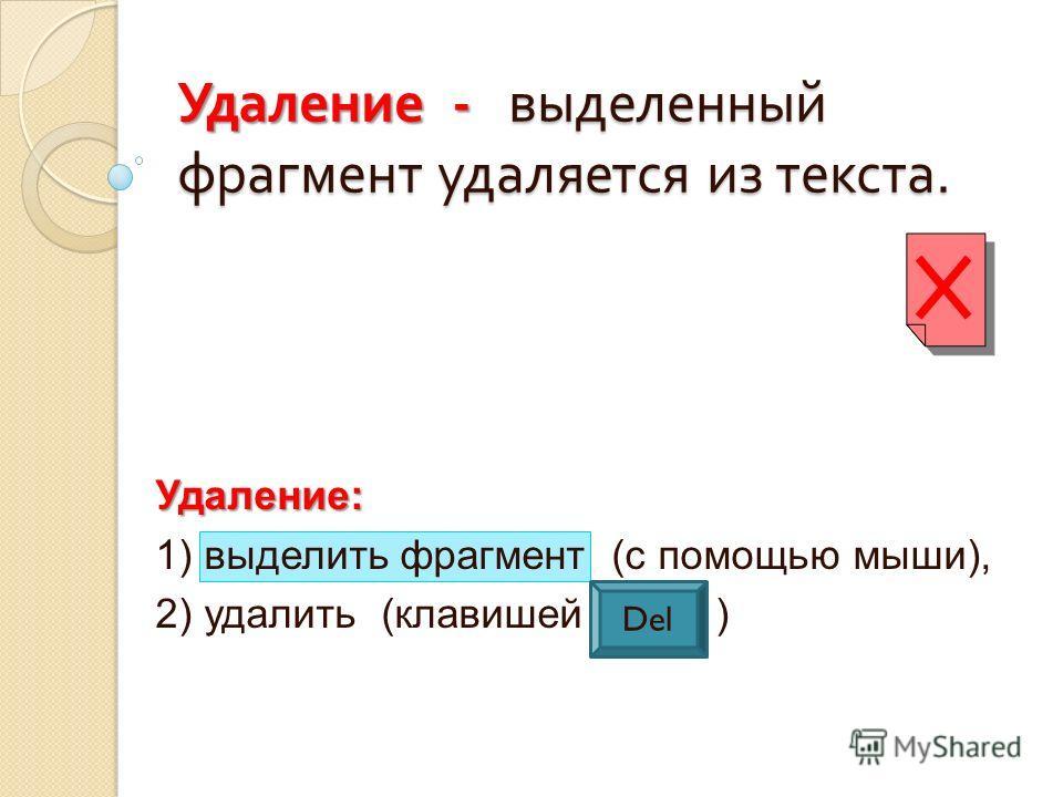 Удаление: 1) выделить фрагмент (с помощью мыши), 2) удалить (клавишей Del ) Удаление - выделенный фрагмент удаляется из текста. Del