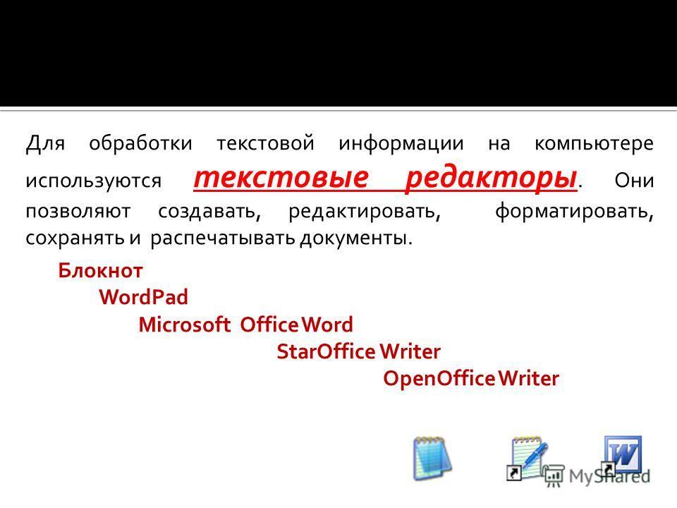 Для обработки текстовой информации на компьютере используются текстовые редакторы. Они позволяют создавать, редактировать, форматировать, сохранять и распечатывать документы. Блокнот WordPad Microsoft Office Word StarOffice Writer OpenOffice Writer