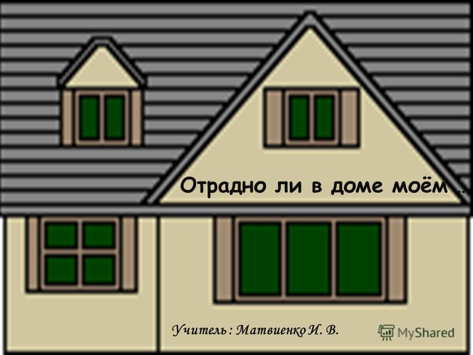 Отрадно ли в доме моём … Учитель : Матвиенко И. В.