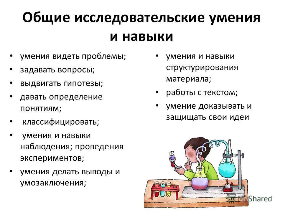 Общие исследовательские умения и навыки умения видеть проблемы; задавать вопросы; выдвигать гипотезы; давать определение понятиям; классифицировать; умения и навыки наблюдения; проведения экспериментов; умения делать выводы и умозаключения; умения и