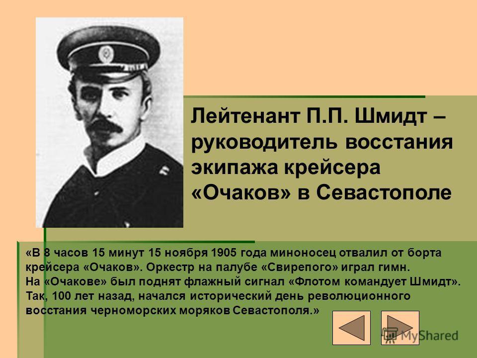 Лейтенант П.П. Шмидт – руководитель восстания экипажа крейсера «Очаков» в Севастополе «В 8 часов 15 минут 15 ноября 1905 года миноносец отвалил от борта крейсера «Очаков». Оркестр на палубе «Свирепого» играл гимн. На «Очакове» был поднят флажный сигн