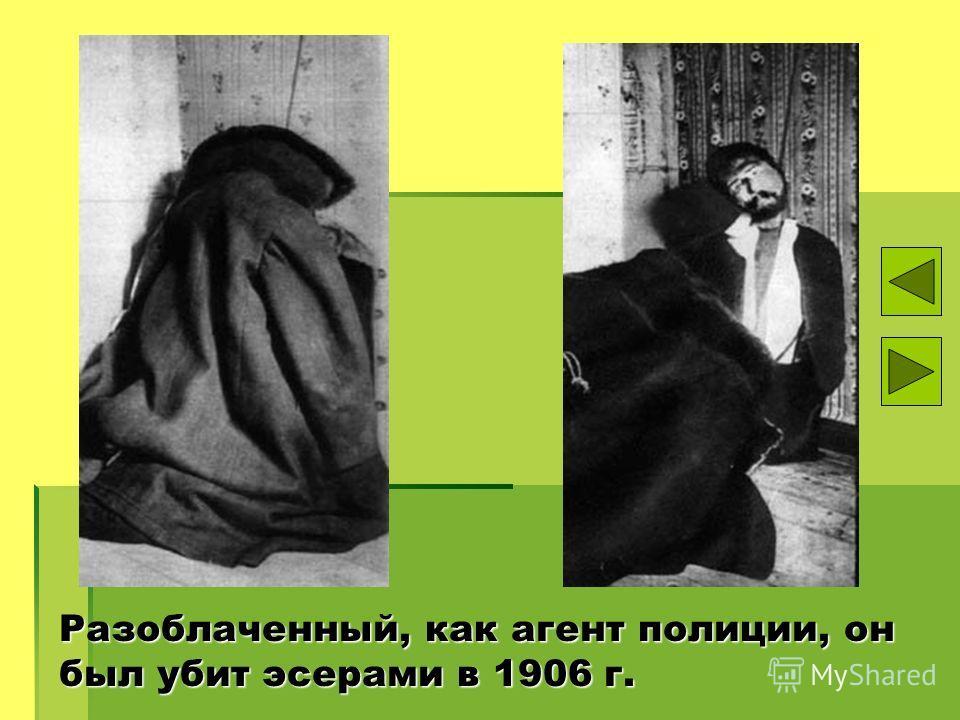 Разоблаченный, как агент полиции, он был убит эсерами в 1906 г.